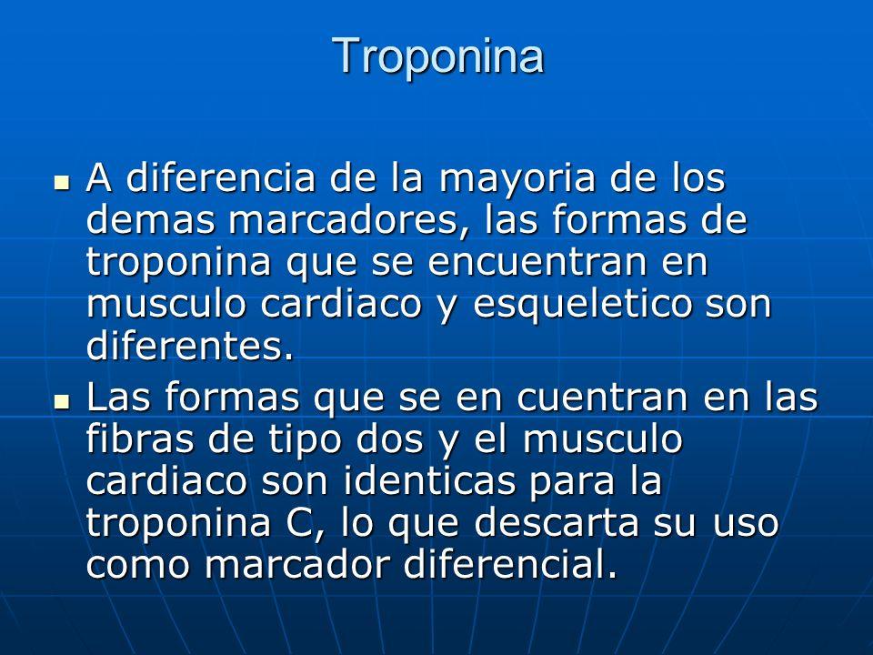 Troponina A diferencia de la mayoria de los demas marcadores, las formas de troponina que se encuentran en musculo cardiaco y esqueletico son diferent