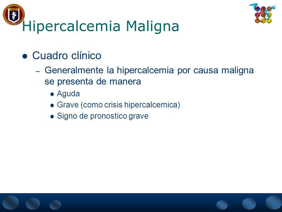 Hipercalcemia Maligna Tratamiento – Varia de acuerdo a: Estado mental Función renal Calidad de vida – Encaminado: Permitir una terapia efectiva Corta Hospitalización Prolongar la Vida