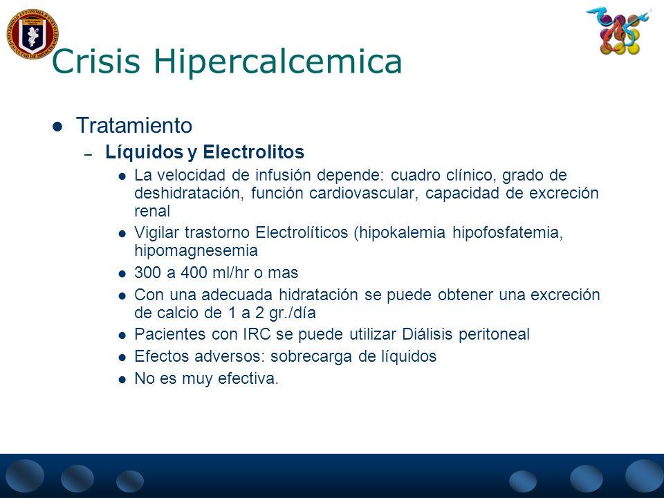Crisis Hipercalcemica Tratamiento – Medicamentos Diuréticos – FUROSEMIDA Induce calciuresis Útil para evitar sobrecarga de líquidos Utilizados después de una adecuada hidratación porque inducen a hipovolemia y estimulan la reabsorción de calcio Esteroides – Disminuyen la absorción de calcio intestinal – Inhiben la resorción ósea mediada por osteoclastos – Dosis de Prendisona de 40 a 100 mg al día o sus equivalentes.