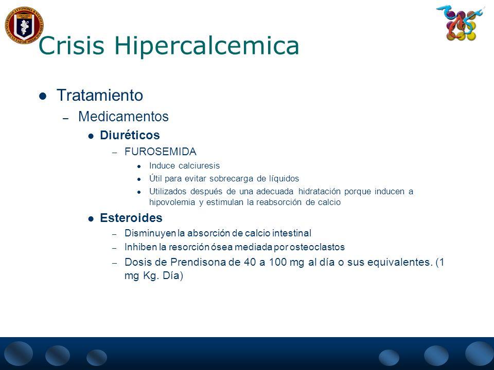 Crisis Hipercalcemica Tratamiento – Medicamentos – Calcitonina Inhibe la resorción ósea e incrementa la excreción de calcio renal Rápido efecto ( 2 a 4 hrs.) pico de respuesta a las 48 hrs.