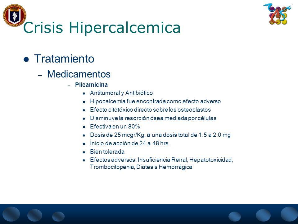 Crisis Hipercalcemica Tratamiento – Medicamentos – Fosfatos Un incremento en el fósforo sérico : Disminuye la actividad osteoclastica Inhibe la resorción ósea Disminuye la excreción urinaria de calcio Dosis usual oral es de 1-3 gr.