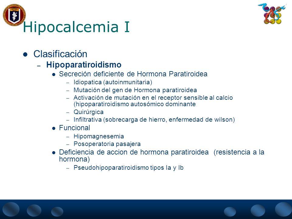 Hipocalcemia II Clasificación – Función de Hormona paratiroidea Normal o alta Insuficiencia Renal Mala absorción Intestinal Pancreatitis aguda Metástasis Osteoblasticas Deficiencia o resistencia a la vitamina D