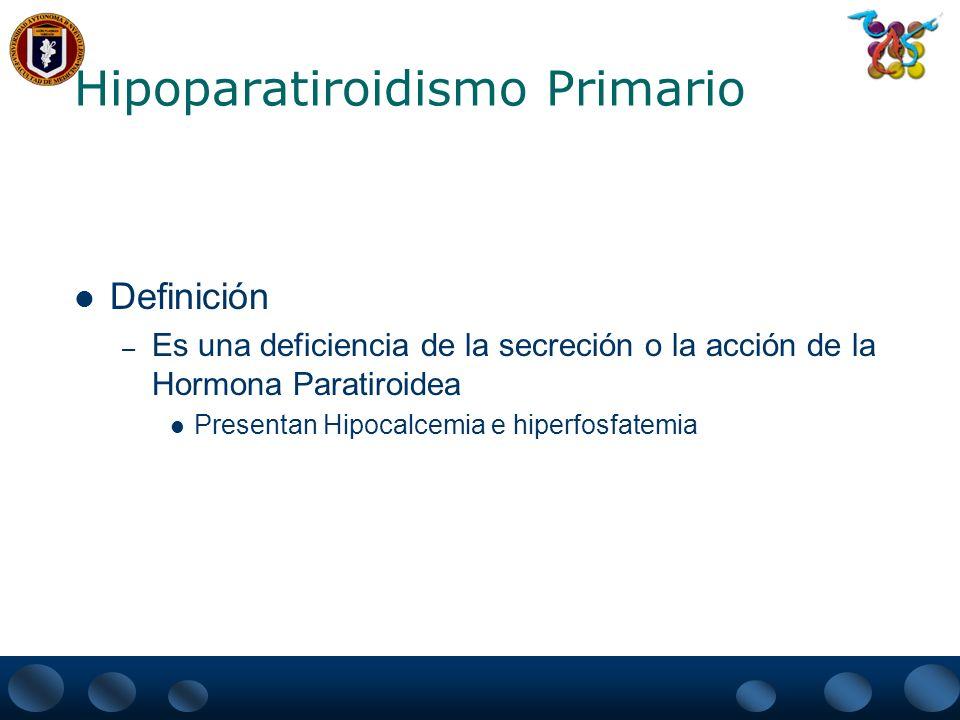 Hipoparatiroidismo Primario Deficiencia Permanente de la Secreción de Hormona Paratiroidea – Puede deberse a la extirpación Quirúrgica de las Paratiroides Destrucción glandular por sobrecarga de hierro o por un mecanismo autoinmune No se desarrollen las glándulas Paratiroides (Síndrome de DiGeorge) Herencia en mutaciones en el Gen de la PTH que impiden la síntesis y secreción de PTH