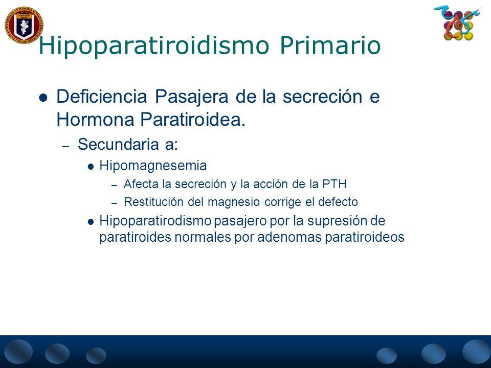 Hipoparatiroidismo Primario Deficiencia de la acción de PTH – Es la secreción de una forma biológicamente inactiva de la PTH llamado pseudohipoparatiroidismo Existen 2 tipos – Ia (se acompaña de hipotiroidismo e hipogonadismo) – Ib (alteración del receptor de PTH)