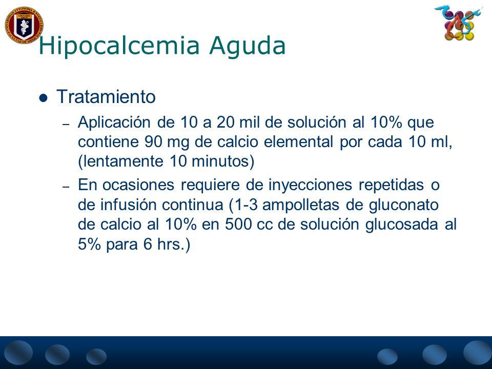 Hipocalcemia Aguda Tratamiento – En casos de presentarse hipomagnesemia en casos de hipocalcemia refractaria En ausencia de insuficiencia renal 10 ml de solución al 50% de sulfato de magnesio en 1 litro de solución glucosada al 5% y 2 litros mas en las siguientes 24 hrs con vigilancia de los niveles de magnesio.