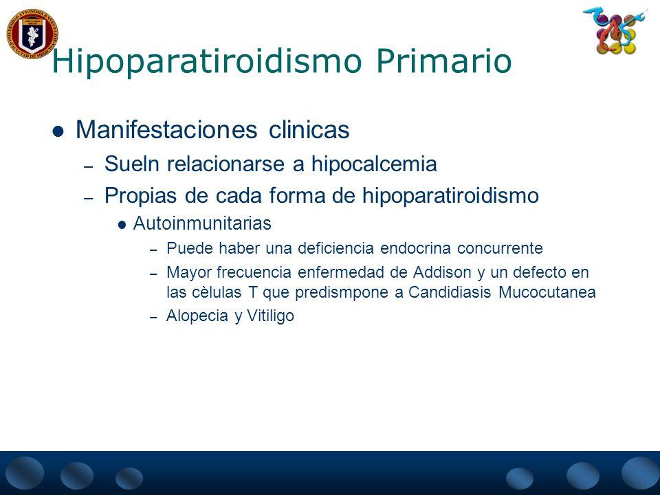Hipoparatiroidismo Primario Manifestaciones clinicas – Sueln relacionarse a hipocalcemia – Propias de cada forma de hipoparatiroidismo Autoinmunitaria