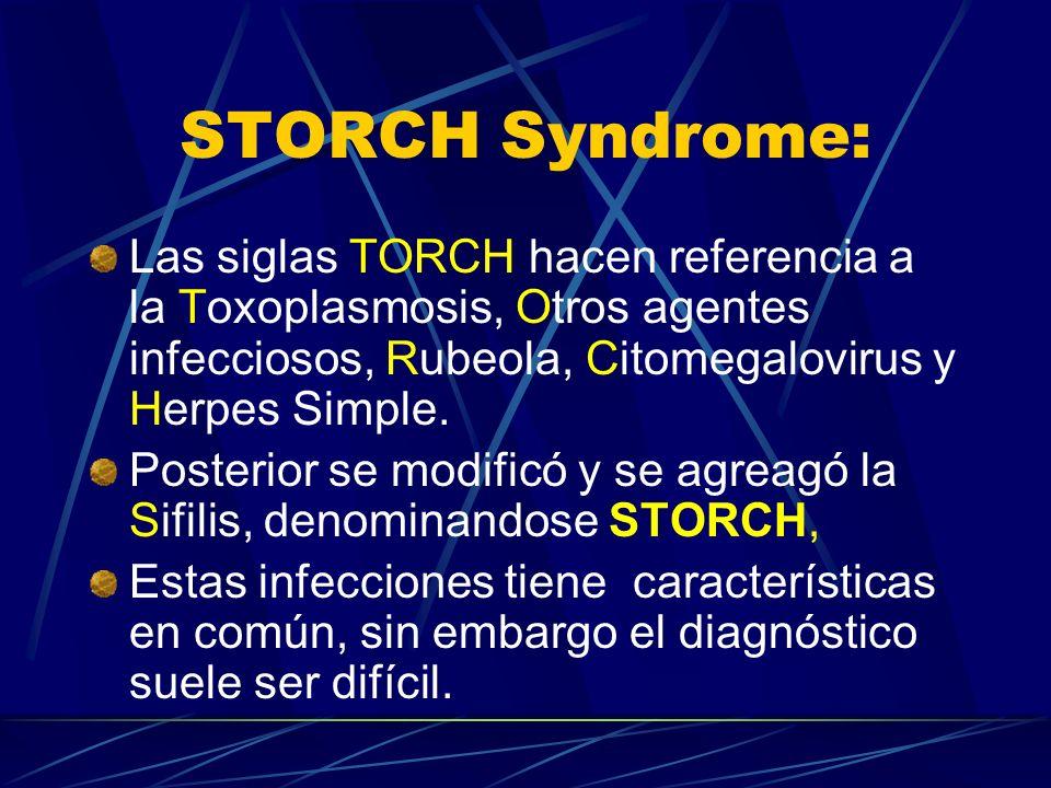 STORCH Syndrome: Las siglas TORCH hacen referencia a la Toxoplasmosis, Otros agentes infecciosos, Rubeola, Citomegalovirus y Herpes Simple. Posterior