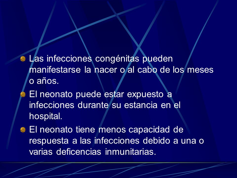 Las infecciones congénitas pueden manifestarse la nacer o al cabo de los meses o años. El neonato puede estar expuesto a infecciones durante su estanc