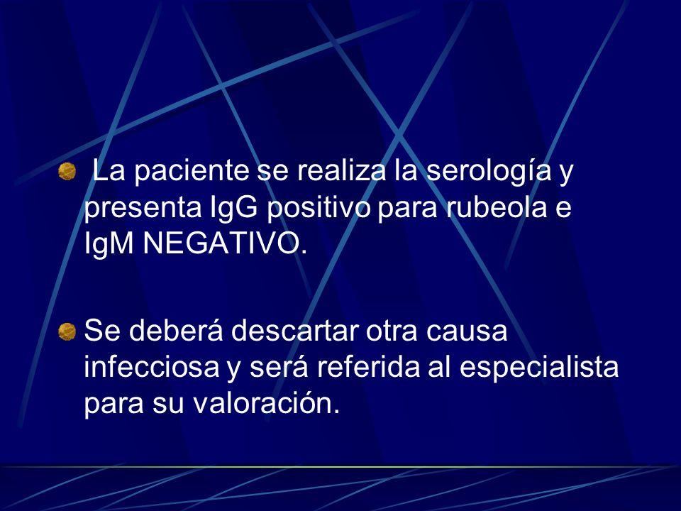 La paciente se realiza la serología y presenta IgG positivo para rubeola e IgM NEGATIVO. Se deberá descartar otra causa infecciosa y será referida al
