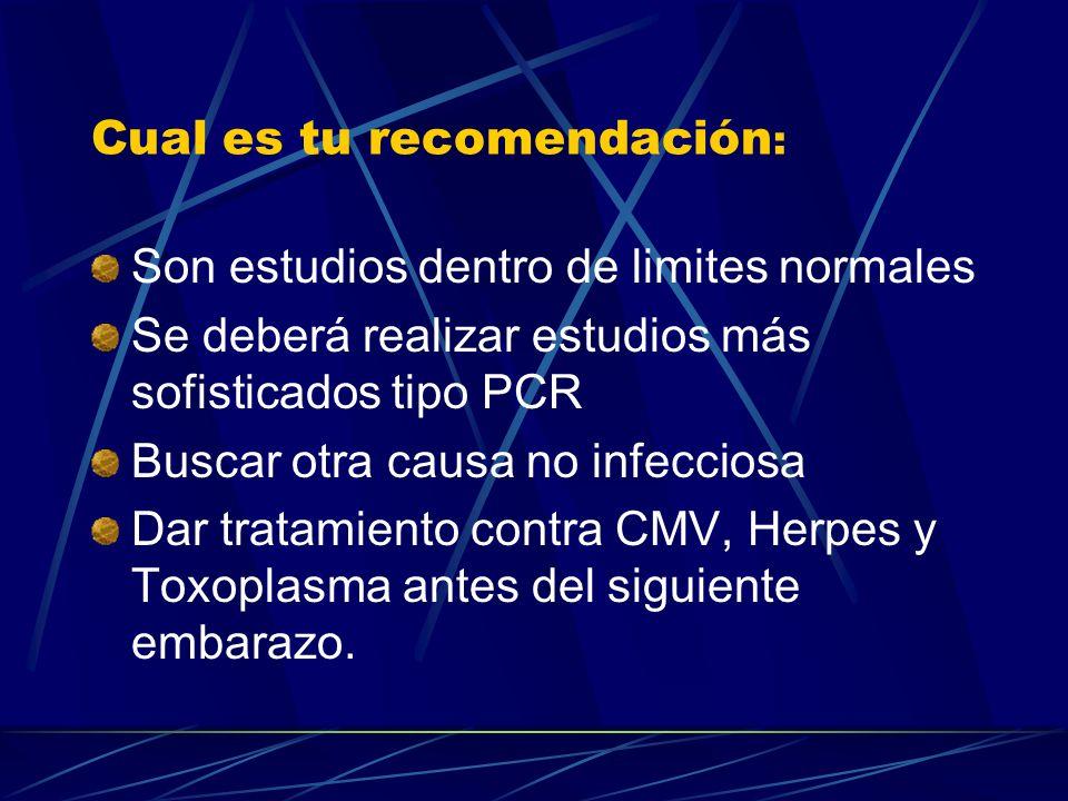 Cual es tu recomendación : Son estudios dentro de limites normales Se deberá realizar estudios más sofisticados tipo PCR Buscar otra causa no infeccio