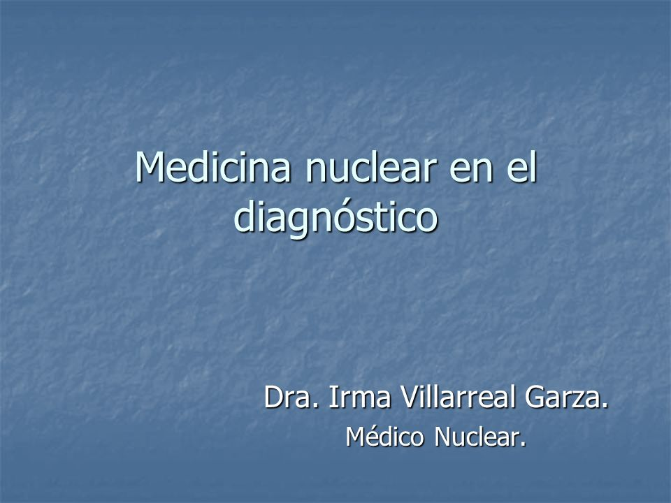 Medicina nuclear en el diagnóstico Dra. Irma Villarreal Garza. Médico Nuclear.