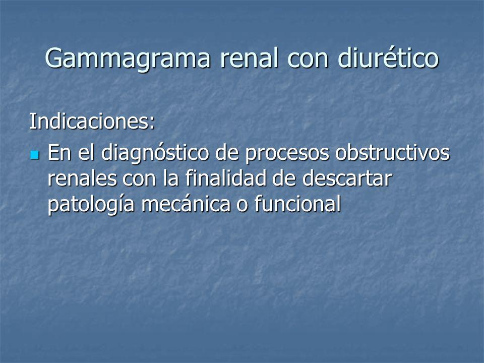 Gammagrama renal con diurético Indicaciones: En el diagnóstico de procesos obstructivos renales con la finalidad de descartar patología mecánica o fun