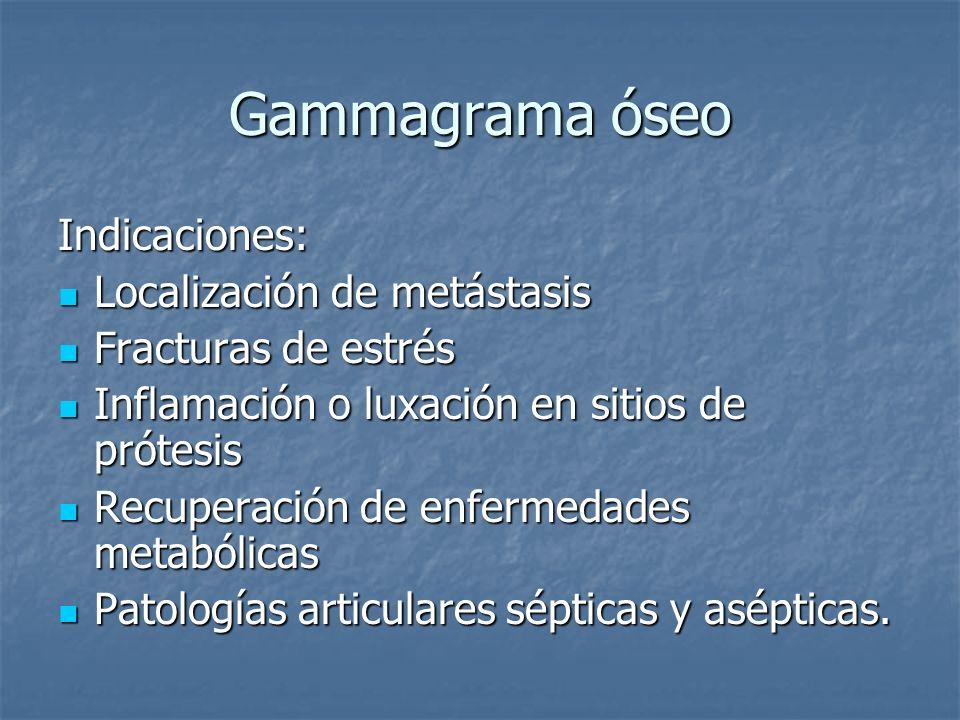 Gammagrama óseo Indicaciones: Localización de metástasis Localización de metástasis Fracturas de estrés Fracturas de estrés Inflamación o luxación en