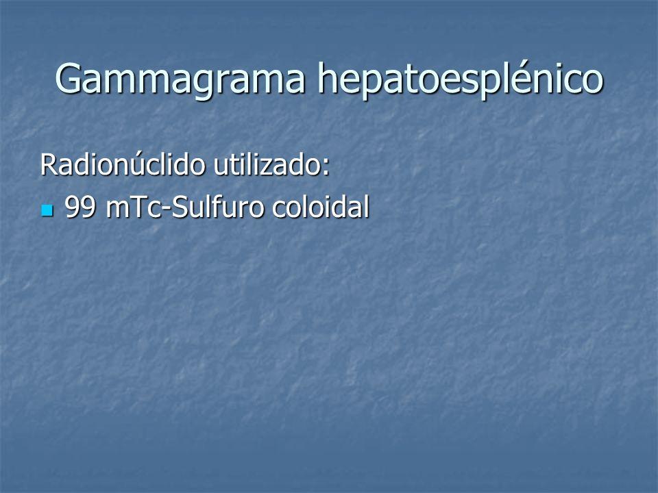 Gammagrama hepatoesplénico Radionúclido utilizado: 99 mTc-Sulfuro coloidal 99 mTc-Sulfuro coloidal