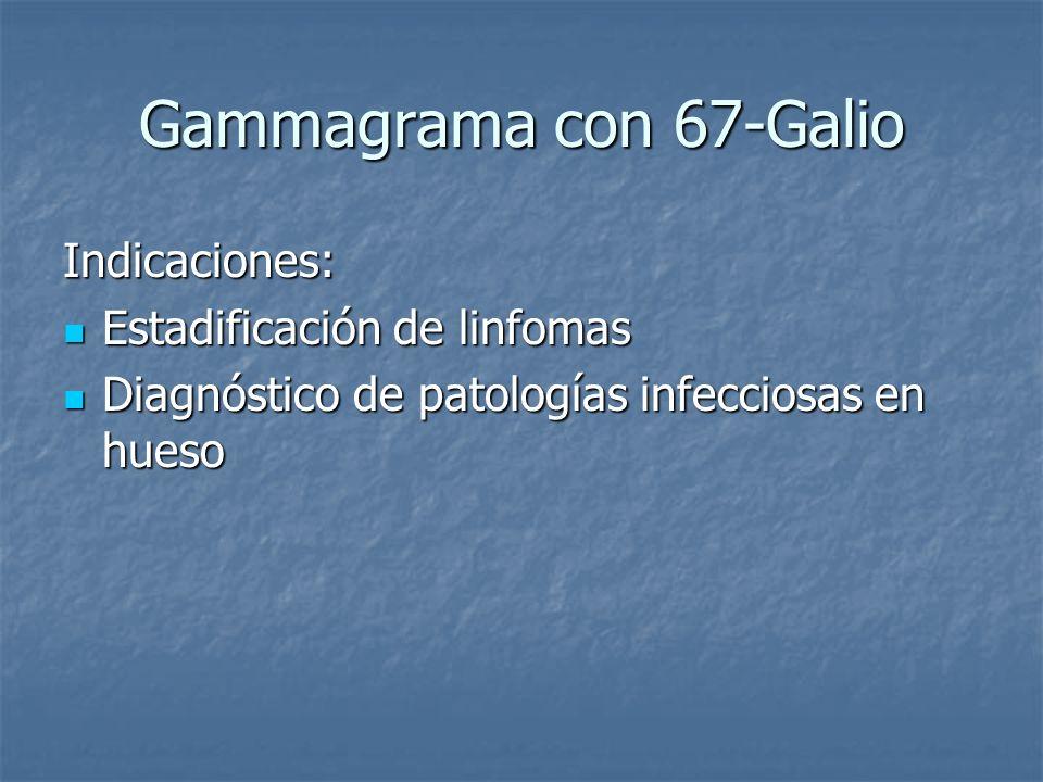 Gammagrama con 67-Galio Indicaciones: Estadificación de linfomas Estadificación de linfomas Diagnóstico de patologías infecciosas en hueso Diagnóstico