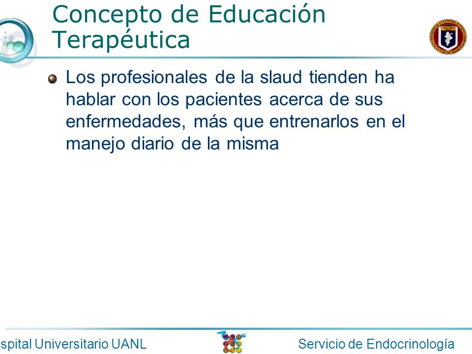 Servicio de EndocrinologíaHospital Universitario UANL Concepto de Educación Terapéutica Los profesionales de la slaud tienden ha hablar con los pacien