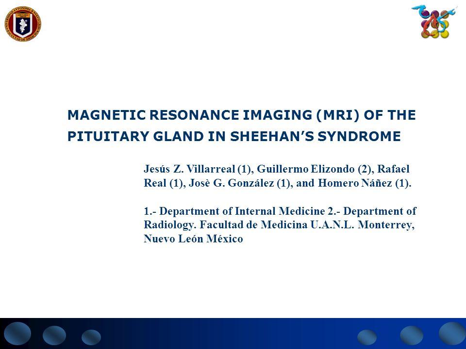 MAGNETIC RESONANCE IMAGING (MRI) OF THE PITUITARY GLAND IN SHEEHANS SYNDROME Jesús Z. Villarreal (1), Guillermo Elizondo (2), Rafael Real (1), Josè G.