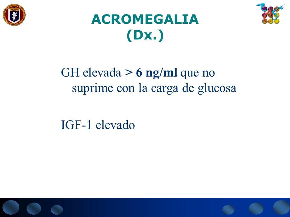 ACROMEGALIA (Dx.) GH elevada > 6 ng/ml que no suprime con la carga de glucosa IGF-1 elevado
