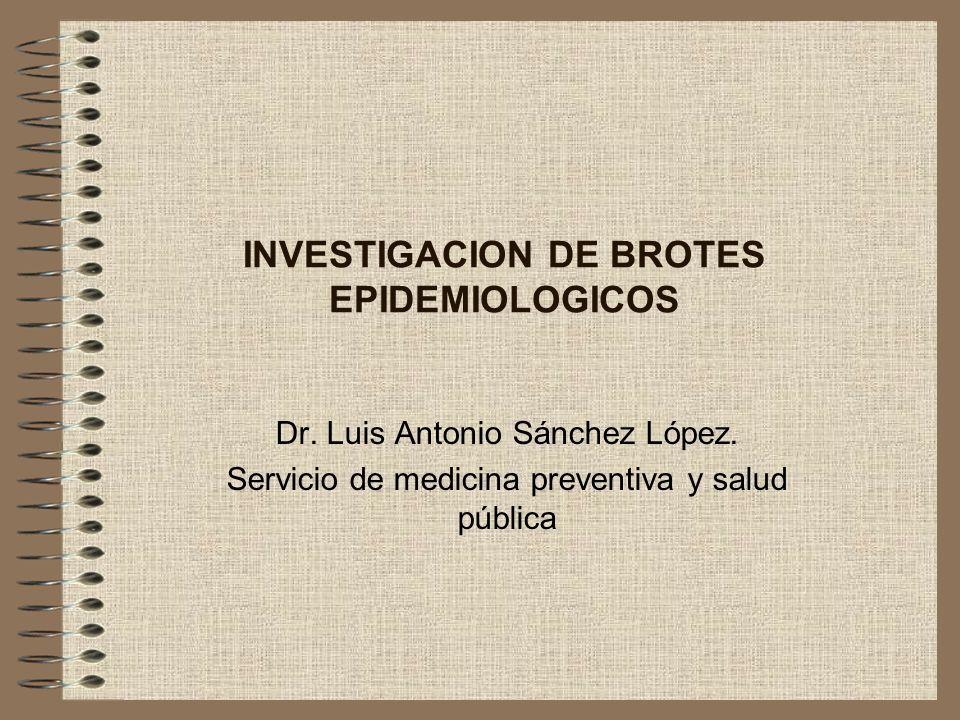 INVESTIGACION DE BROTES EPIDEMIOLOGICOS Dr. Luis Antonio Sánchez López. Servicio de medicina preventiva y salud pública