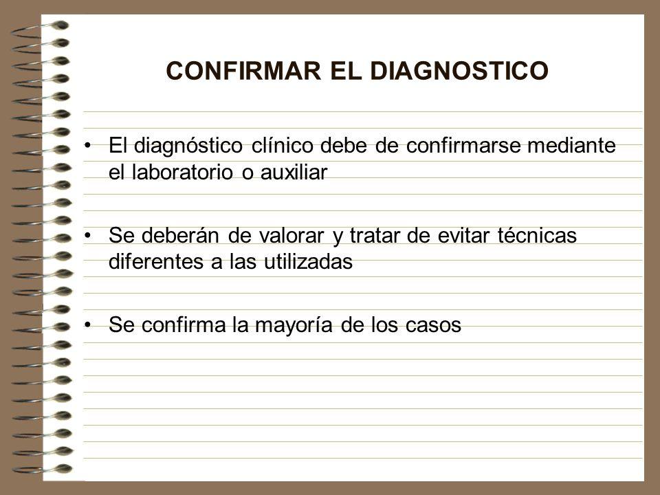 CONFIRMAR EL DIAGNOSTICO El diagnóstico clínico debe de confirmarse mediante el laboratorio o auxiliar Se deberán de valorar y tratar de evitar técnic