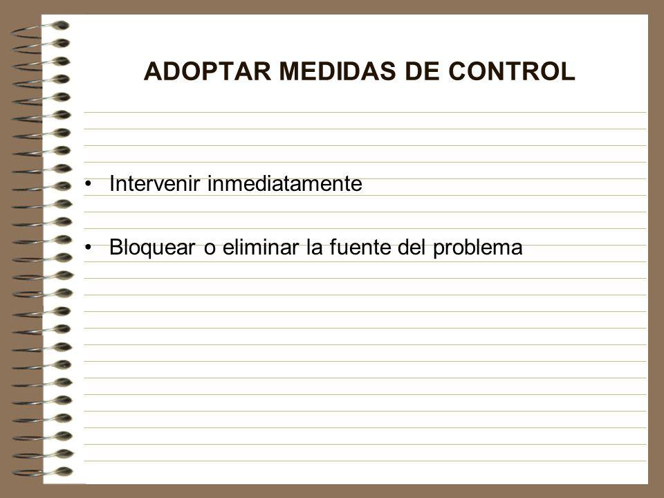 ADOPTAR MEDIDAS DE CONTROL Intervenir inmediatamente Bloquear o eliminar la fuente del problema