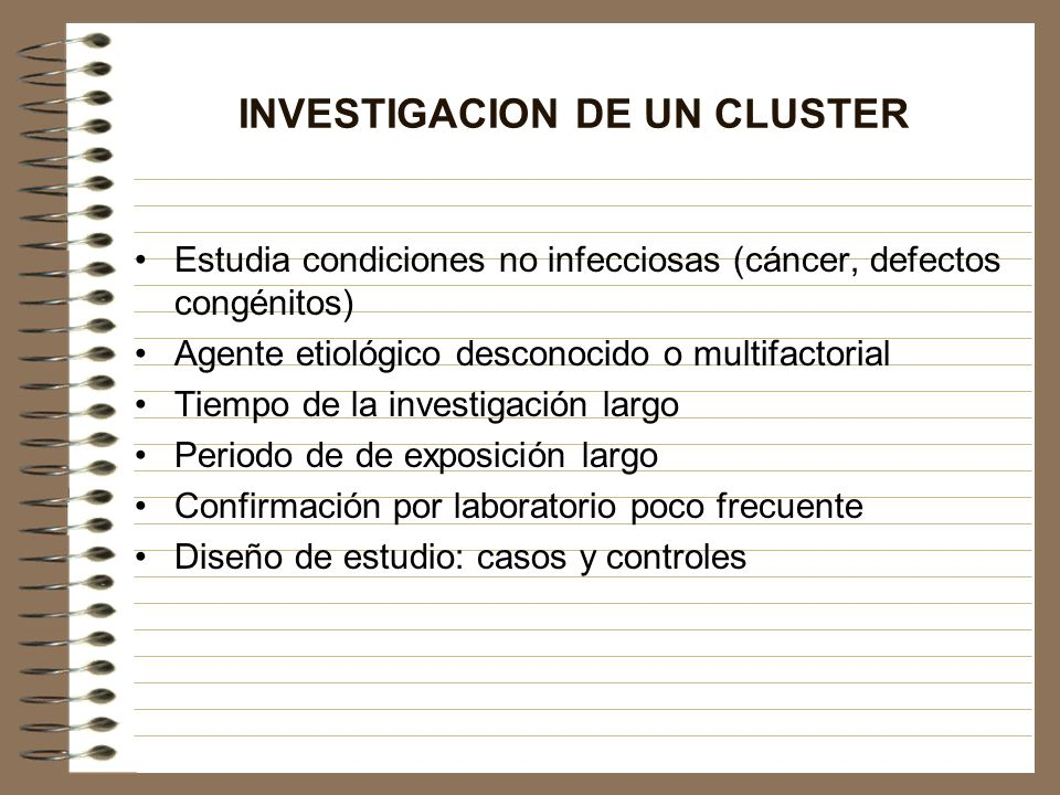 INVESTIGACION DE UN CLUSTER Estudia condiciones no infecciosas (cáncer, defectos congénitos) Agente etiológico desconocido o multifactorial Tiempo de