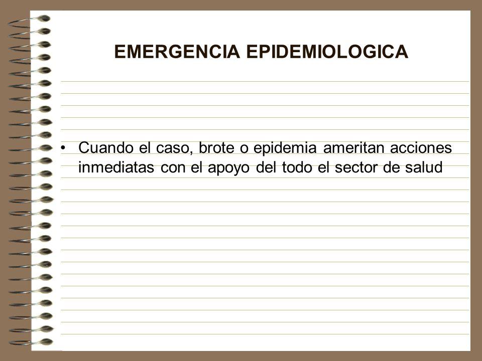 EMERGENCIA EPIDEMIOLOGICA Cuando el caso, brote o epidemia ameritan acciones inmediatas con el apoyo del todo el sector de salud