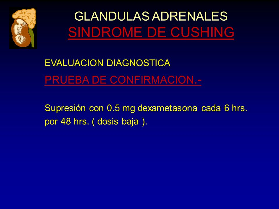 GLANDULAS ADRENALES SINDROME DE CUSHING EVALUACION DIAGNOSTICA PRUEBA DE CONFIRMACION.- Supresión con 0.5 mg dexametasona cada 6 hrs.