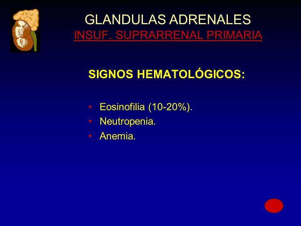 GLANDULAS ADRENALES INSUF. SUPRARRENAL PRIMARIA SIGNOS HEMATOLÓGICOS: Eosinofilia (10-20%).