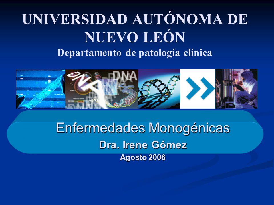 Enfermedades Monogénicas Dra. Irene Gómez Agosto 2006 UNIVERSIDAD AUTÓNOMA DE NUEVO LEÓN Departamento de patología clínica