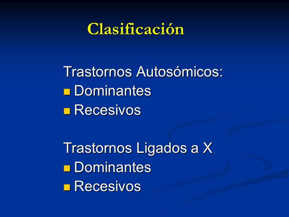 Clasificación Trastornos Autosómicos: Dominantes Dominantes Recesivos Recesivos Trastornos Ligados a X Dominantes Dominantes Recesivos Recesivos