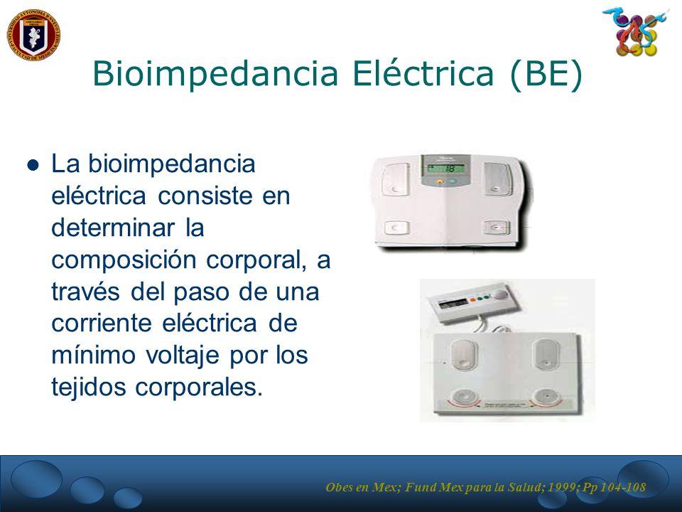 Bioimpedancia Eléctrica (BE) La bioimpedancia eléctrica consiste en determinar la composición corporal, a través del paso de una corriente eléctrica de mínimo voltaje por los tejidos corporales.