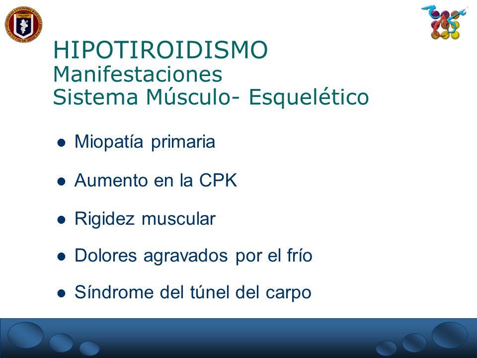 HIPOTIROIDISMO Manifestaciones Sistema Músculo- Esquelético Miopatía primaria Aumento en la CPK Rigidez muscular Dolores agravados por el frío Síndrome del túnel del carpo