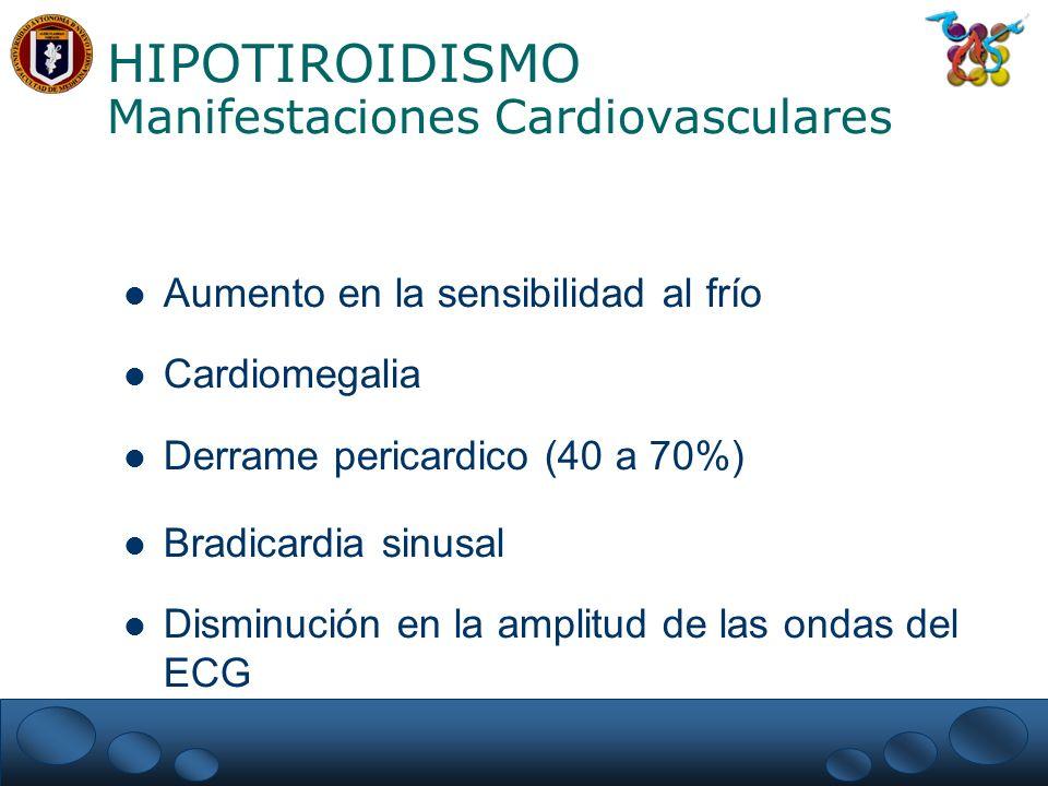 HIPOTIROIDISMO Manifestaciones Cardiovasculares Aumento en la sensibilidad al frío Cardiomegalia Derrame pericardico (40 a 70%) Bradicardia sinusal Disminución en la amplitud de las ondas del ECG