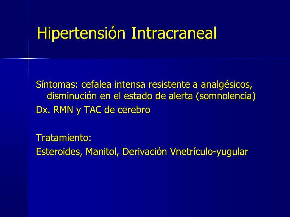 Hipertensión Intracraneal Síntomas: cefalea intensa resistente a analgésicos, disminución en el estado de alerta (somnolencia) Dx. RMN y TAC de cerebr