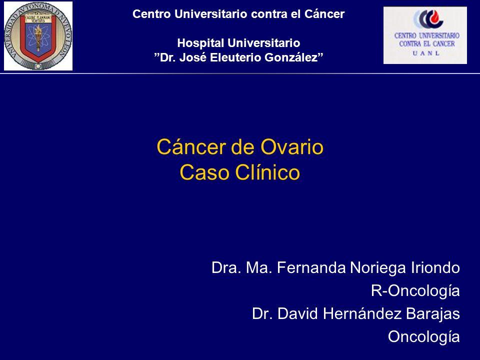 Cáncer de Ovario Caso Clínico Dra. Ma. Fernanda Noriega Iriondo R-Oncología Dr. David Hernández Barajas Oncología Centro Universitario contra el Cánce