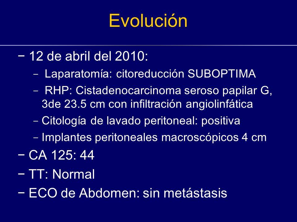 Evolución 12 de abril del 2010: - Laparatomía: citoreducción SUBOPTIMA - RHP: Cistadenocarcinoma seroso papilar G, 3de 23.5 cm con infiltración angiol
