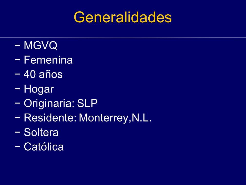 Generalidades MGVQ Femenina 40 años Hogar Originaria: SLP Residente: Monterrey,N.L. Soltera Católica