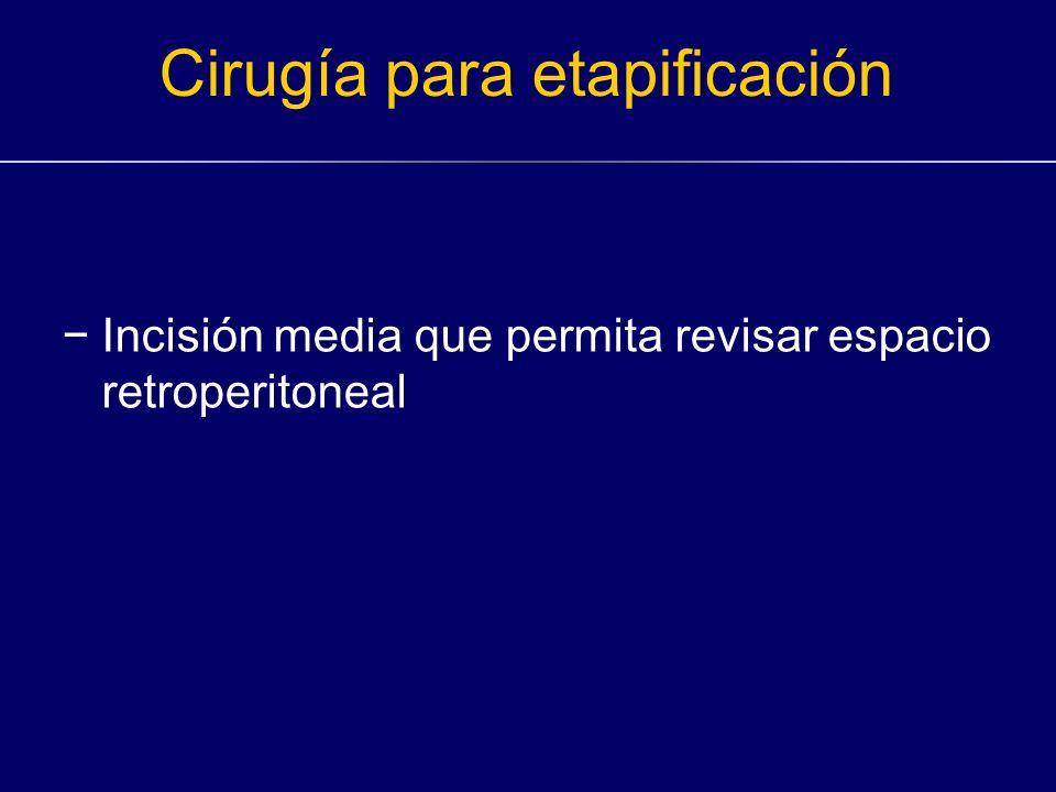 Cirugía para etapificación Incisión media que permita revisar espacio retroperitoneal