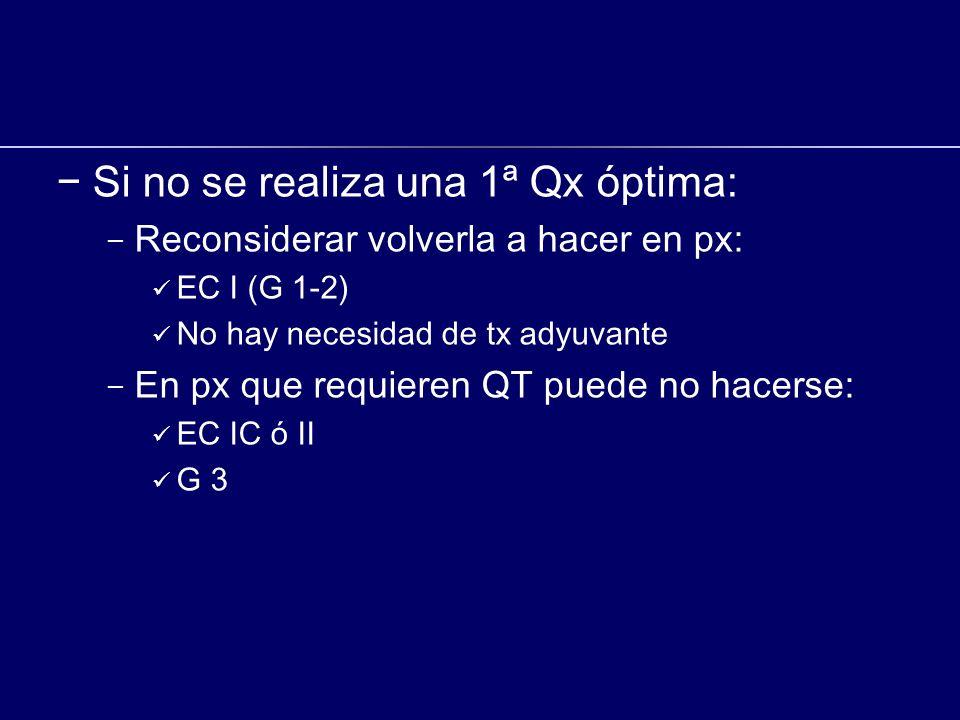 Si no se realiza una 1ª Qx óptima: - Reconsiderar volverla a hacer en px: EC I (G 1-2) No hay necesidad de tx adyuvante - En px que requieren QT puede