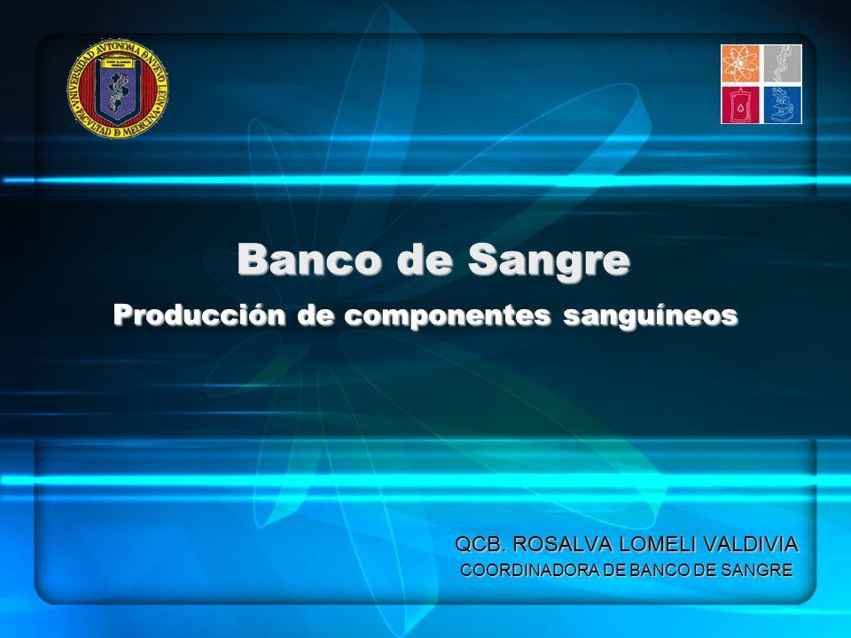 Banco de Sangre Producción de componentes sanguíneos QCB. ROSALVA LOMELI VALDIVIA COORDINADORA DE BANCO DE SANGRE