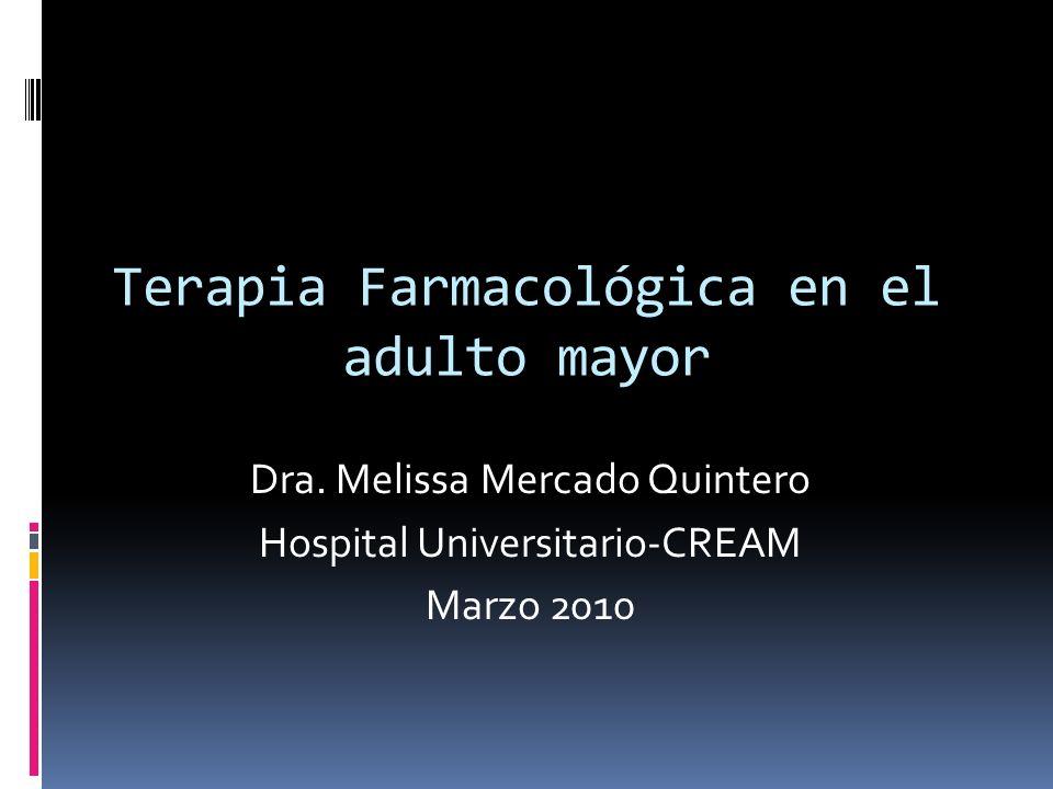 Dra. Melissa Mercado Quintero Hospital Universitario-CREAM Marzo 2010 Terapia Farmacológica en el adulto mayor