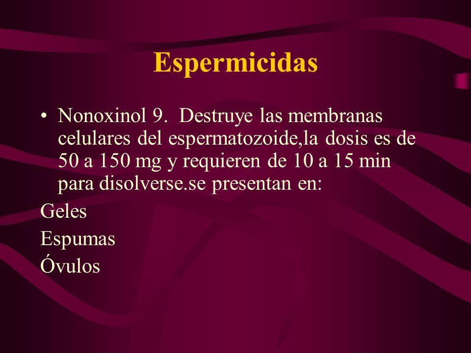 Espermicidas Nonoxinol 9. Destruye las membranas celulares del espermatozoide,la dosis es de 50 a 150 mg y requieren de 10 a 15 min para disolverse.se