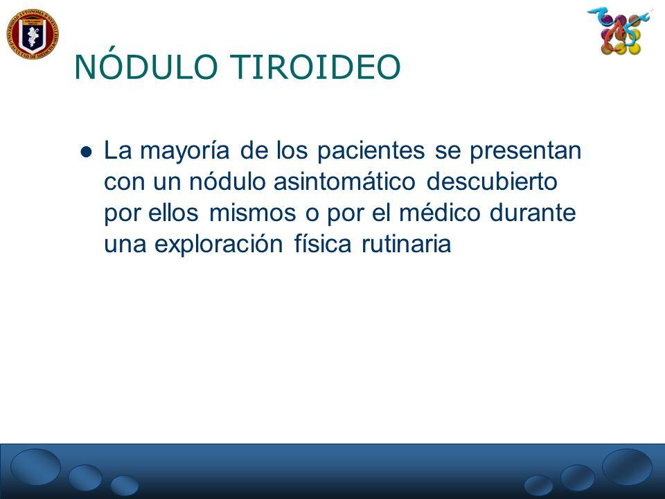 NÓDULO TIROIDEO La mayoría de los pacientes se presentan con un nódulo asintomático descubierto por ellos mismos o por el médico durante una exploraci