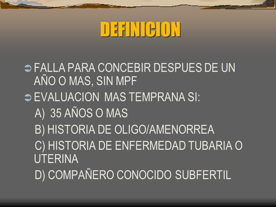 DEFINICION FALLA PARA CONCEBIR DESPUES DE UN AÑO O MAS, SIN MPF EVALUACION MAS TEMPRANA SI: A) 35 AÑOS O MAS B) HISTORIA DE OLIGO/AMENORREA C) HISTORI
