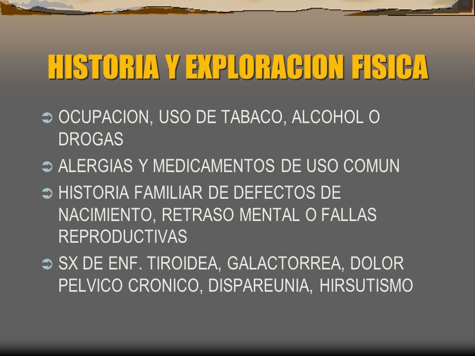 EXPLORACION FISICA PESO E IMC CRECIMIENTO DE TIROIDES SECRECION POR PEZON SIGNOS DE HIPERANDROGENISMO DOLOR Y/O MASAS PELVICAS ANORMALIDADES CERVICALES, VAGINALES Y DESCARGAS TAMAÑO, FORMA, MOVILIDAD, POSICION DE UTERO Y ANEXOS.