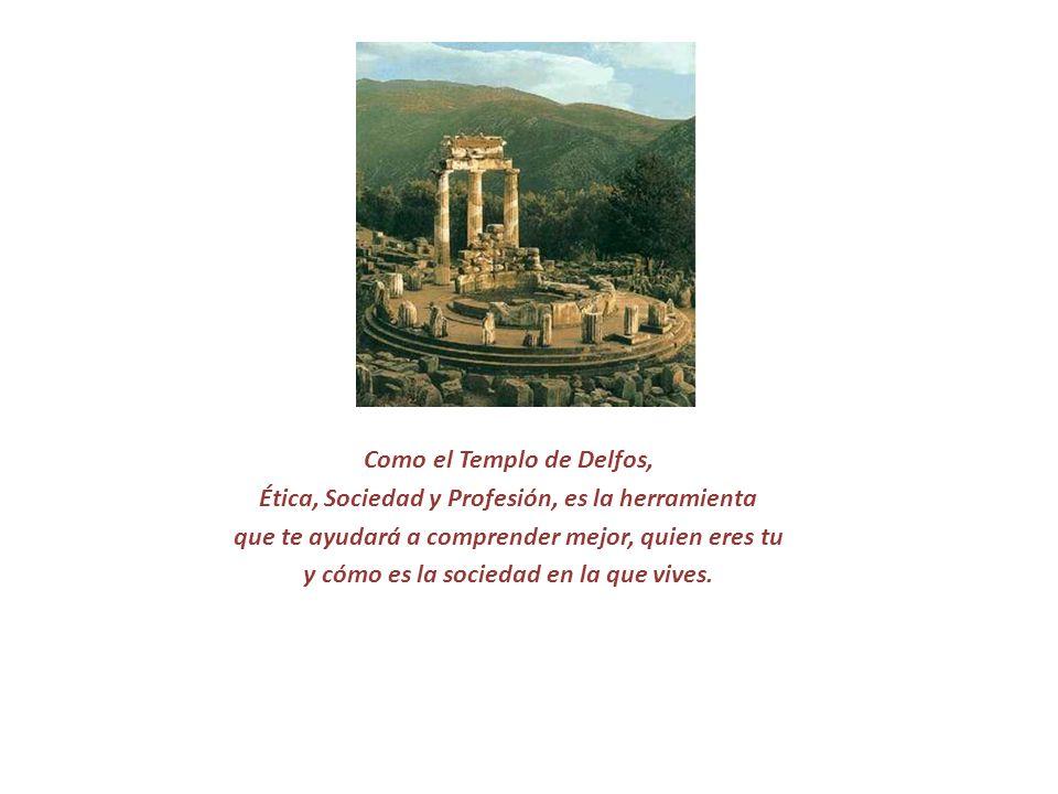 Como el Templo de Delfos, Ética, Sociedad y Profesión, es la herramienta que te ayudará a comprender mejor, quien eres tu y cómo es la sociedad en la