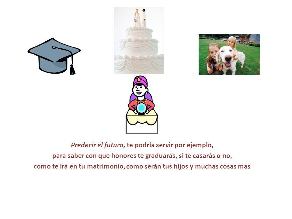 Predecir el futuro, te podría servir por ejemplo, para saber con que honores te graduarás, si te casarás o no, como te Irá en tu matrimonio, como será