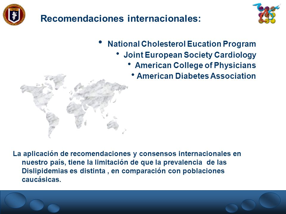 Recomendaciones internacionales: National Cholesterol Eucation Program Joint European Society Cardiology American College of Physicians American Diabe