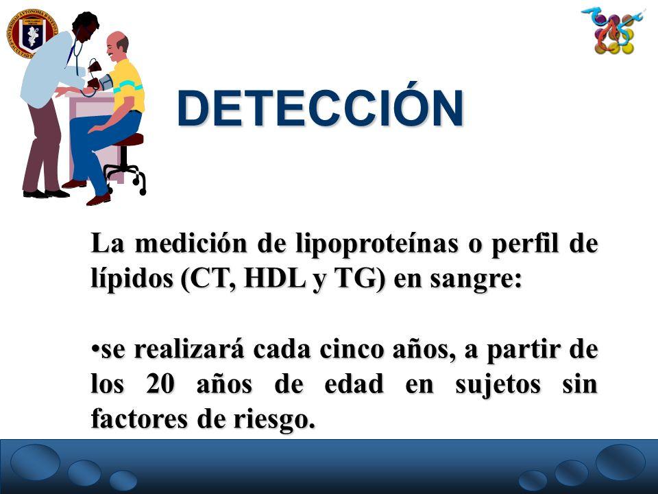 DETECCIÓN La medición de lipoproteínas o perfil de lípidos (CT, HDL y TG) en sangre: se realizará cada cinco años, a partir de los 20 años de edad en